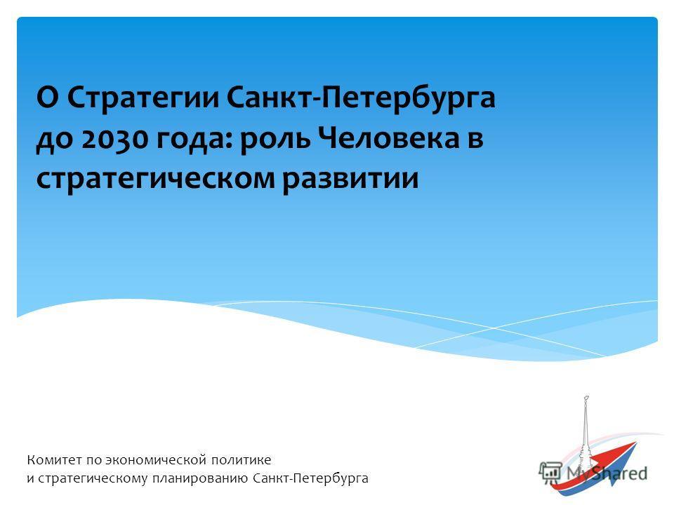 О Стратегии Санкт-Петербурга до 2030 года: роль Человека в стратегическом развитии Комитет по экономической политике и стратегическому планированию Санкт-Петербурга