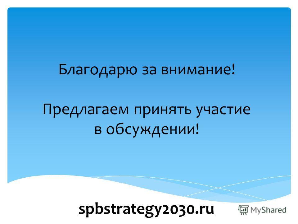 Благодарю за внимание! Предлагаем принять участие в обсуждении! spbstrategy2030.ru