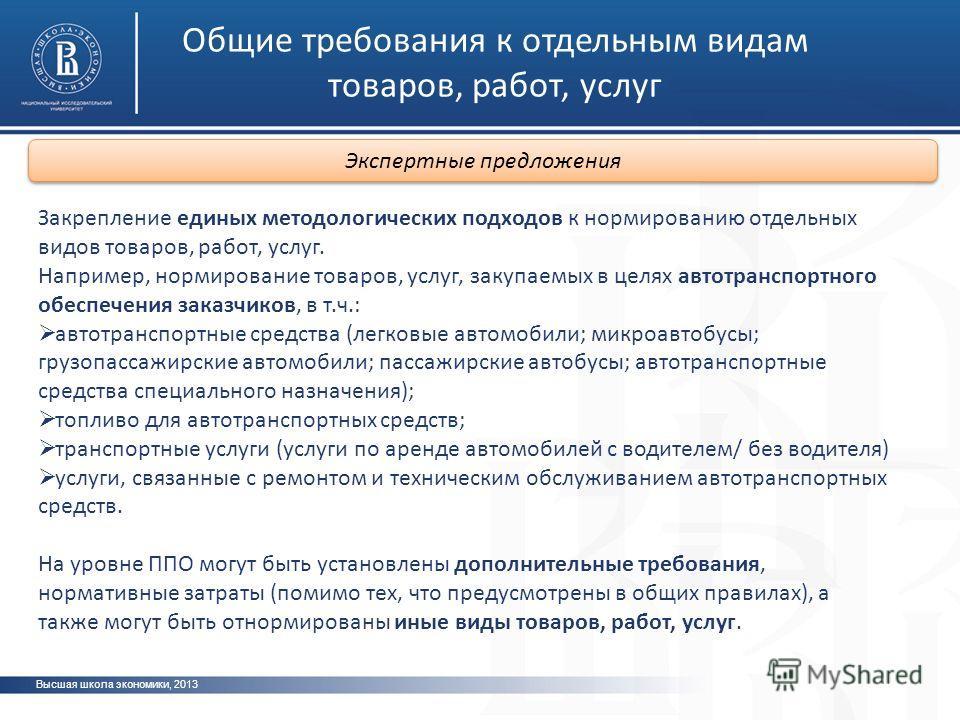 Общие требования к отдельным видам товаров, работ, услуг Высшая школа экономики, 2013 Закрепление единых методологических подходов к нормированию отдельных видов товаров, работ, услуг. Например, нормирование товаров, услуг, закупаемых в целях автотра