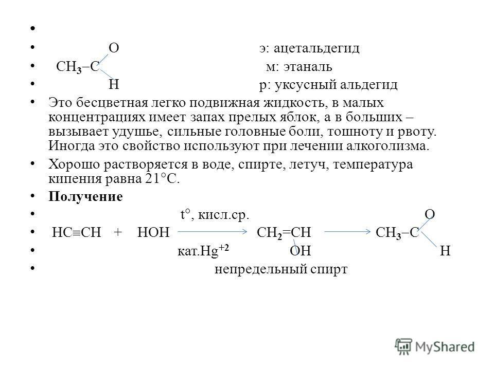 О э: ацетальдегид СН 3 С м: этаналь Н р: уксусный альдегид Это бесцветная легко подвижная жидкость, в малых концентрациях имеет запах прелых яблок, а в больших – вызывает удушье, сильные головные боли, тошноту и рвоту. Иногда это свойство используют