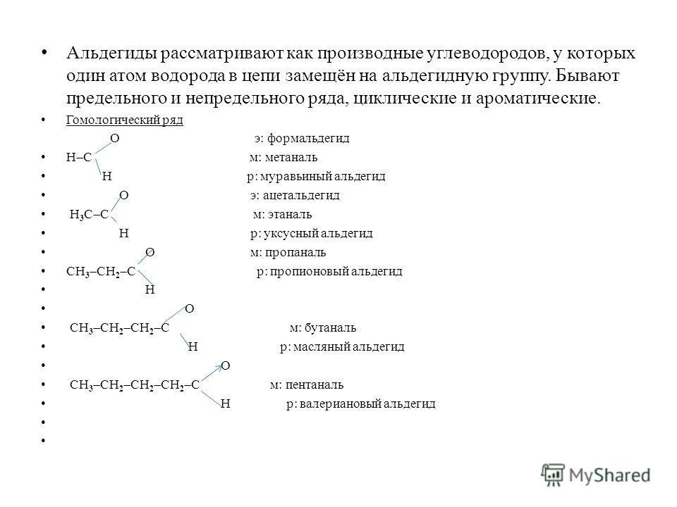 Альдегиды рассматривают как производные углеводородов, у которых один атом водорода в цепи замещён на альдегидную группу. Бывают предельного и непредельного ряда, циклические и ароматические. Гомологический ряд О э: формальдегид Н С м: метаналь Н р: