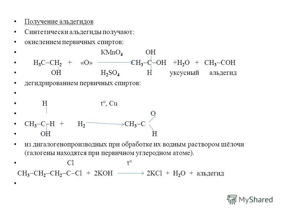 Получение альдегидов Синтетически альдегиды получают: окислением первичных спиртов: КMnO 4 ОН Н 3 С СН 2 + «О» СН 3 С ОН +Н 2 О + СН 3 СОН ОН Н 2 SO 4 Н уксусный альдегид дегидрированием первичных спиртов: Н t, Cu О СН 3 С Н + Н 2 СН 3 С ОН Н из дига