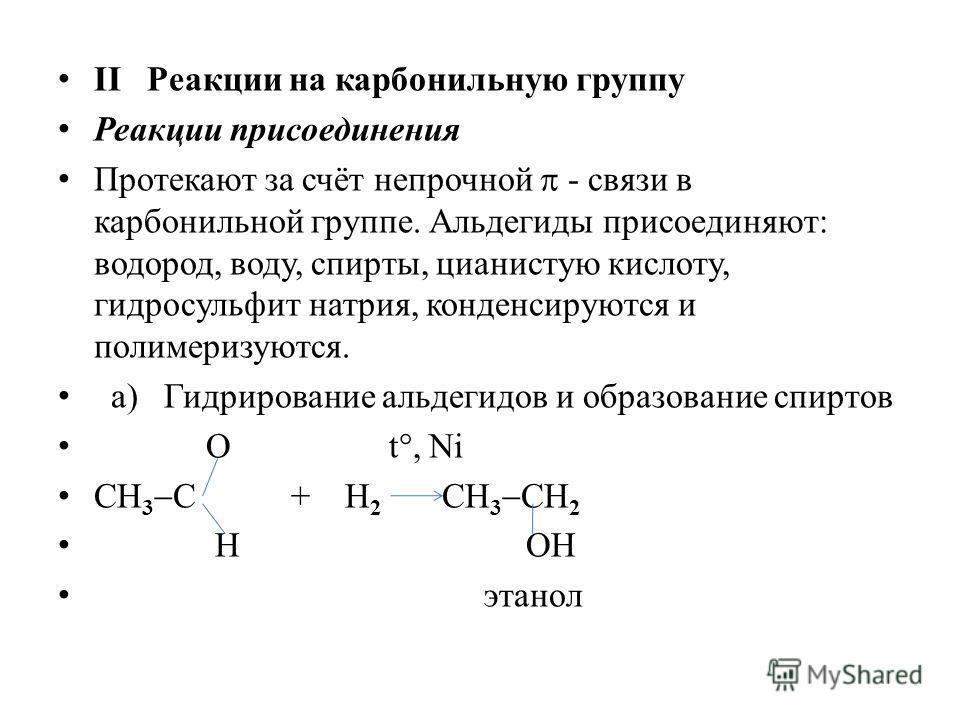 II Реакции на карбонильную группу Реакции присоединения Протекают за счёт непрочной - связи в карбонильной группе. Альдегиды присоединяют: водород, воду, спирты, цианистую кислоту, гидросульфит натрия, конденсируются и полимеризуются. а) Гидрирование