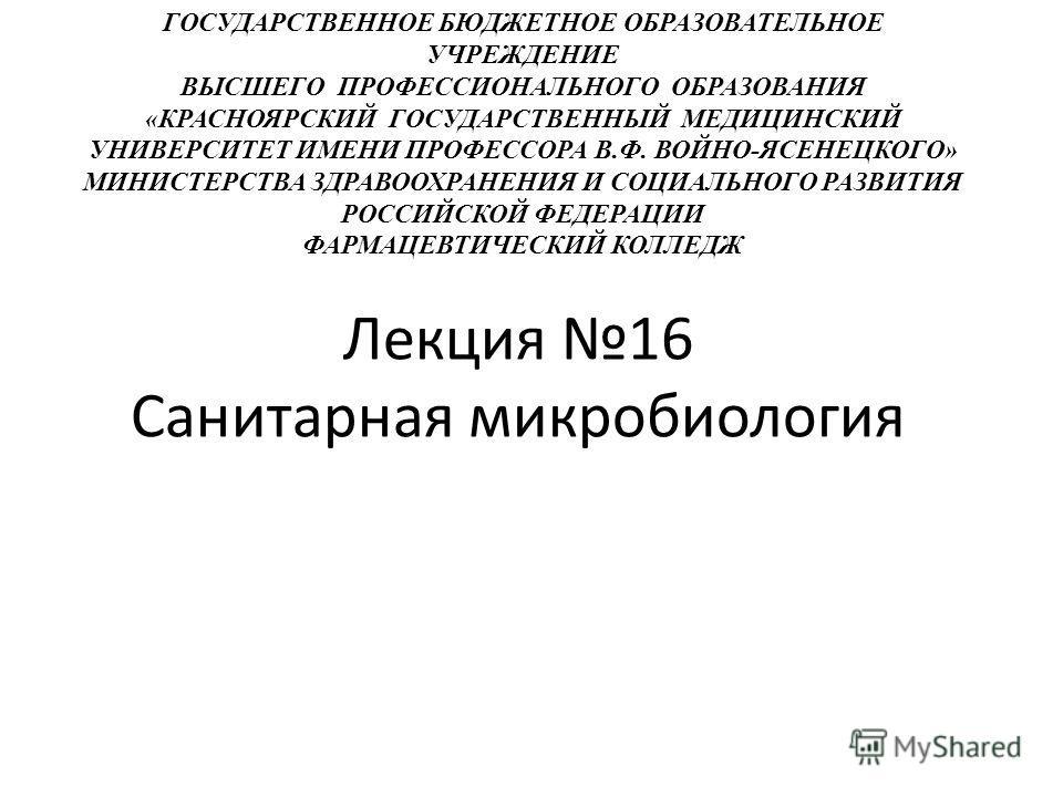Лекция 16 Санитарная микробиология ГОСУДАРСТВЕННОЕ БЮДЖЕТНОЕ ОБРАЗОВАТЕЛЬНОЕ УЧРЕЖДЕНИЕ ВЫСШЕГО ПРОФЕССИОНАЛЬНОГО ОБРАЗОВАНИЯ «КРАСНОЯРСКИЙ ГОСУДАРСТВЕННЫЙ МЕДИЦИНСКИЙ УНИВЕРСИТЕТ ИМЕНИ ПРОФЕССОРА В.Ф. ВОЙНО-ЯСЕНЕЦКОГО» МИНИСТЕРСТВА ЗДРАВООХРАНЕНИЯ И