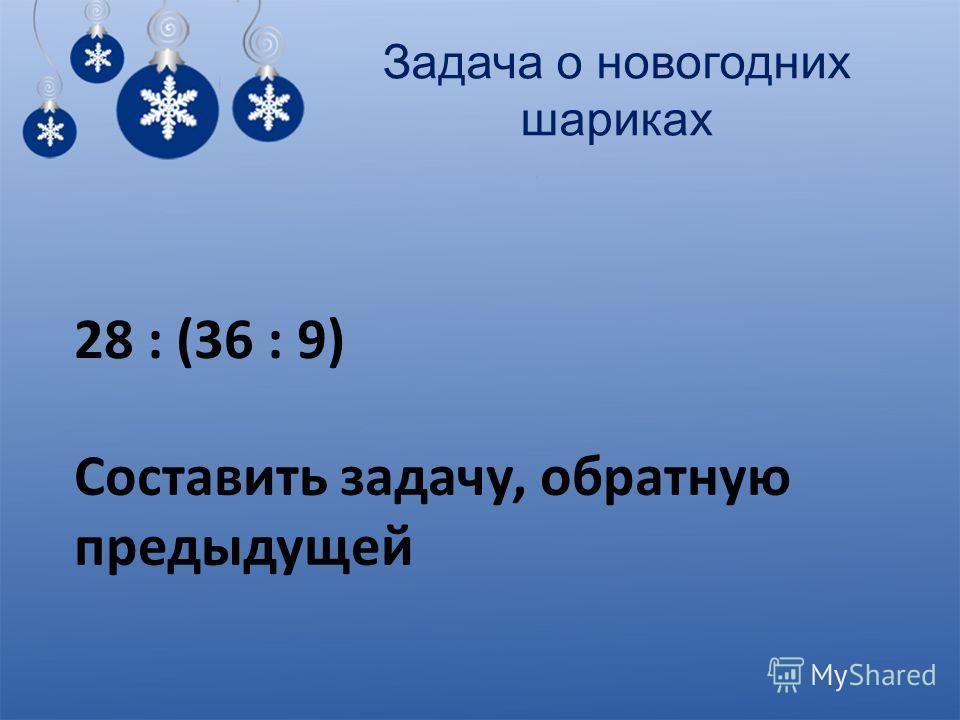 Задача о новогодних шариках 28 : (36 : 9) Составить задачу, обратную предыдущей