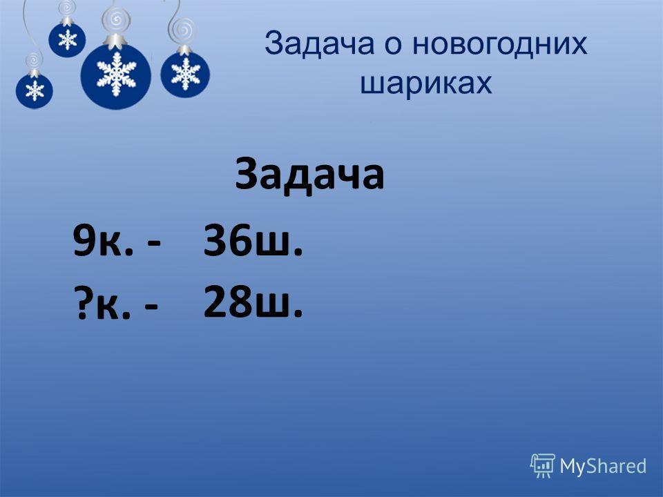 Задача о новогодних шариках Задача 9к. -36ш. ?к. - 28ш.