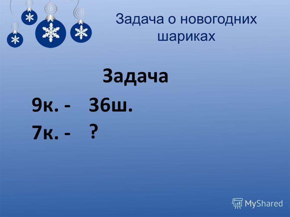 Задача о новогодних шариках Задача 9к. -36ш. 7к. - ?