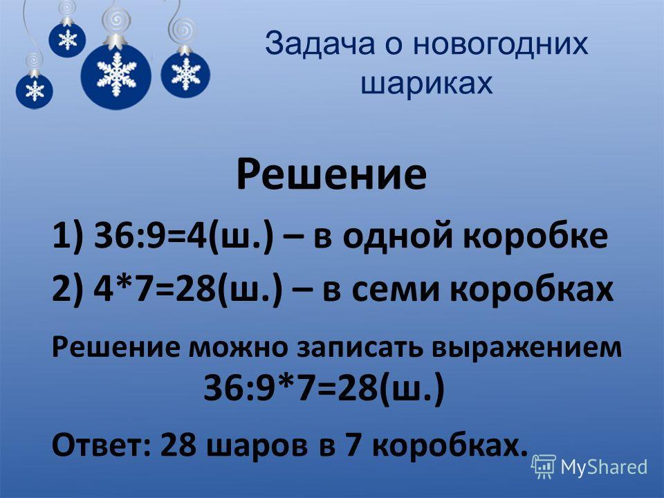 Задача о новогодних шариках Решение 1) 36:9=4(ш.) – в одной коробке 2) 4*7=28(ш.) – в семи коробках Решение можно записать выражением 36:9*7=28(ш.) Ответ: 28 шаров в 7 коробках.