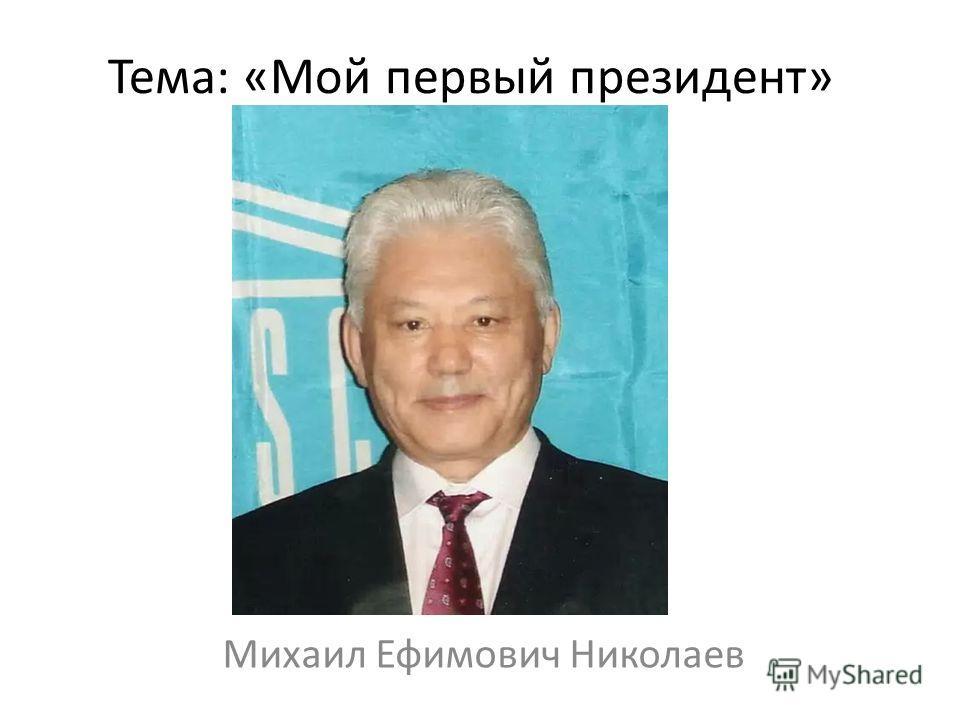 Тема: «Мой первый президент» Михаил Ефимович Николаев