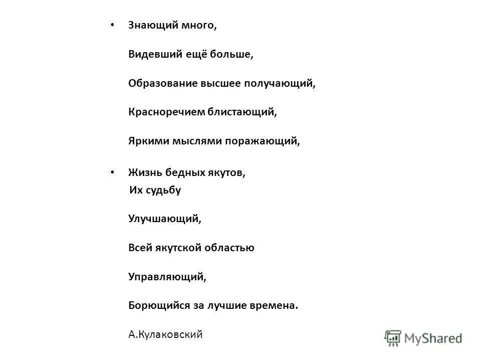 Знающий много, Видевший ещё больше, Образование высшее получающий, Красноречием блистающий, Яркими мыслями поражающий, Жизнь бедных якутов, Их судьбу Улучшающий, Всей якутской областью Управляющий, Борющийся за лучшие времена. А.Кулаковский