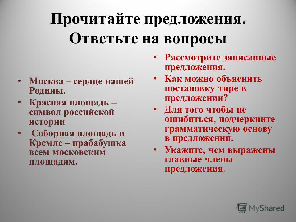 Прочитайте предложения. Ответьте на вопросы Москва – сердце нашей Родины. Красная площадь – символ российской истории Соборная площадь в Кремле – прабабушка всем московским площадям. Рассмотрите записанные предложения. Как можно объяснить постановку