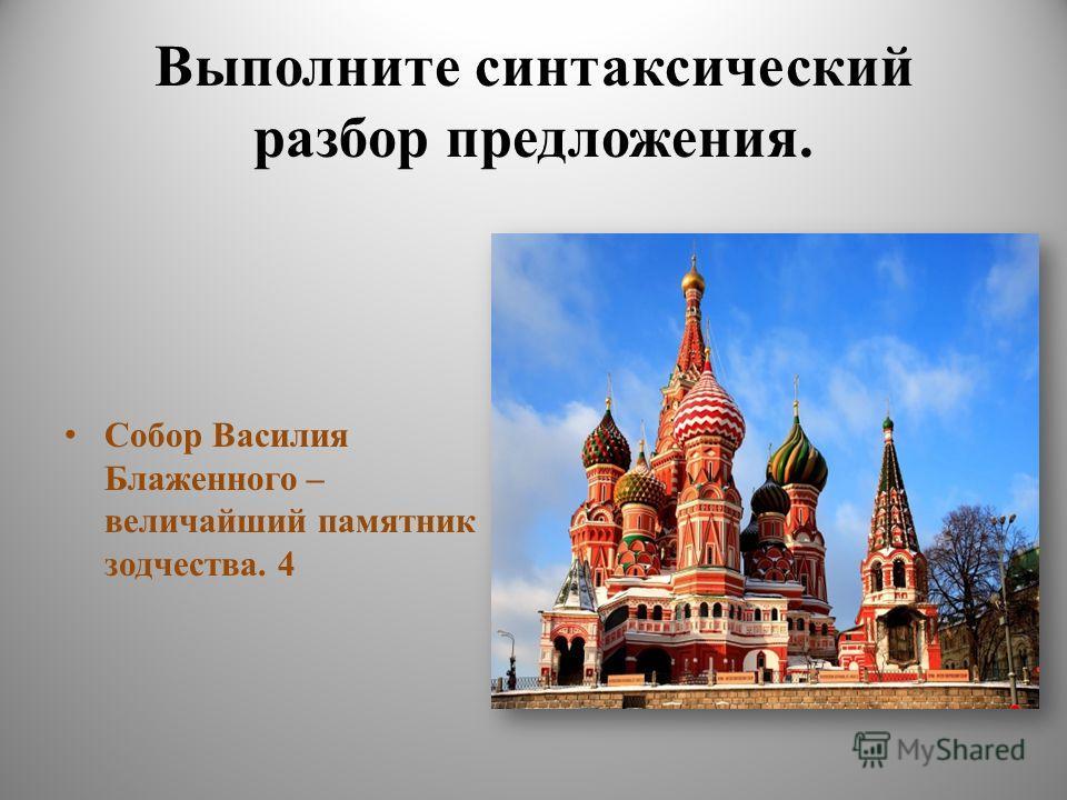 Выполните синтаксический разбор предложения. Собор Василия Блаженного – величайший памятник зодчества. 4
