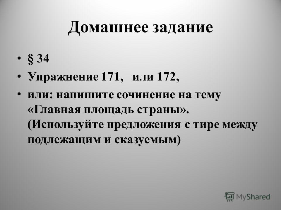 Домашнее задание § 34 Упражнение 171, или 172, или: напишите сочинение на тему «Главная площадь страны». (Используйте предложения с тире между подлежащим и сказуемым)