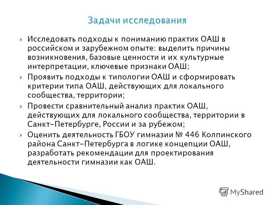 Исследовать подходы к пониманию практик ОАШ в российском и зарубежном опыте: выделить причины возникновения, базовые ценности и их культурные интерпретации, ключевые признаки ОАШ; Проявить подходы к типологии ОАШ и сформировать критерии типа ОАШ, дей