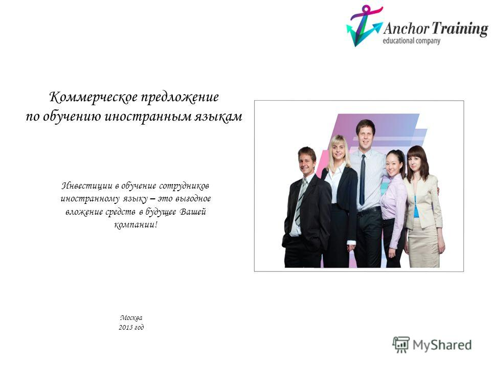 Коммерческое предложение по обучению иностранным языкам Инвестиции в обучение сотрудников иностранному языку – это выгодное вложение средств в будущее Вашей компании! Москва 2013 год