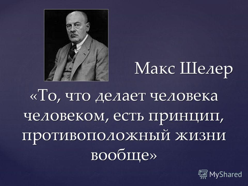 «То, что делает человека человеком, есть принцип, противоположный жизни вообще» Макс Шелер