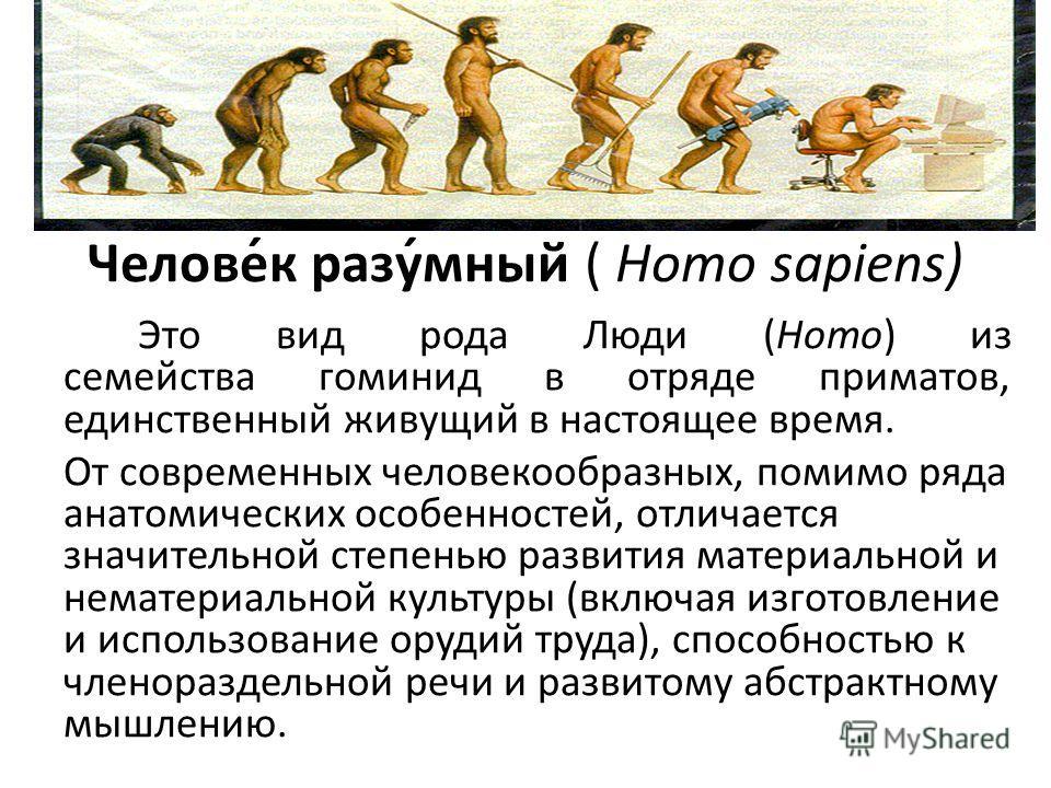 Челове́к разу́мный ( Homo sapiens) Это вид рода Люди (Homo) из семейства гоминид в отряде приматов, единственный живущий в настоящее время. От современных человекообразных, помимо ряда анатомических особенностей, отличается значительной степенью разв