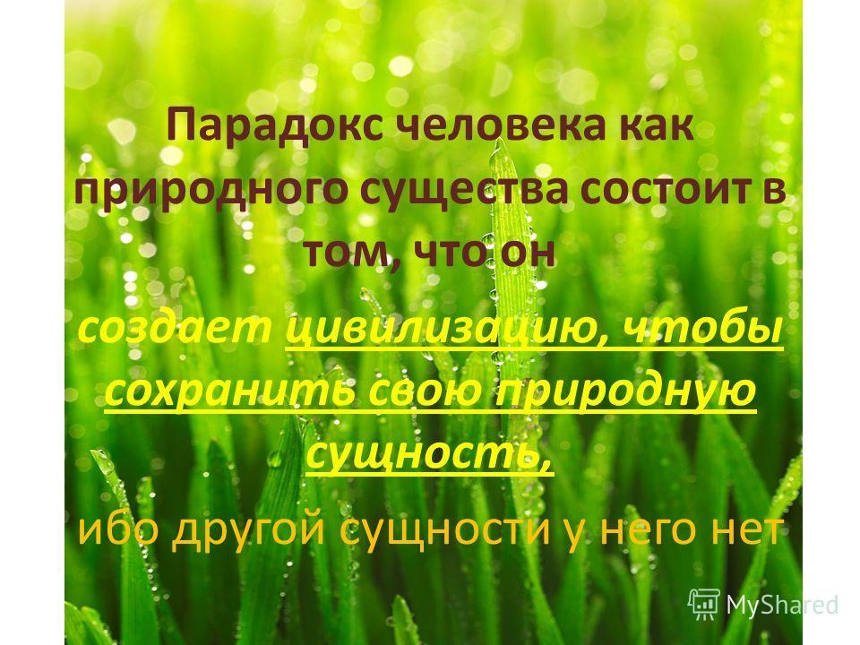 Парадокс человека как природного существа состоит в том, что он создает цивилизацию, чтобы сохранить свою природную сущность, ибо другой сущности у него нет
