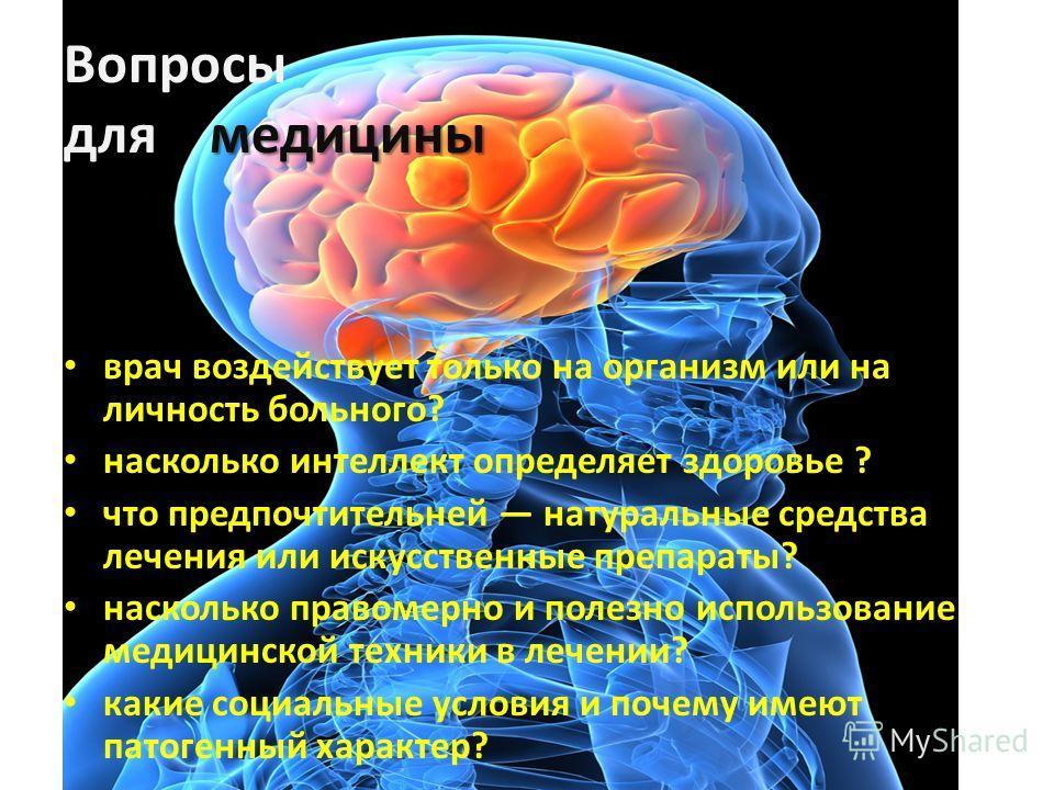 медицины Вопросы для медицины врач воздействует только на организм или на личность больного? насколько интеллект определяет здоровье ? что предпочтительней натуральные средства лечения или искусственные препараты? насколько правомерно и полезно исп