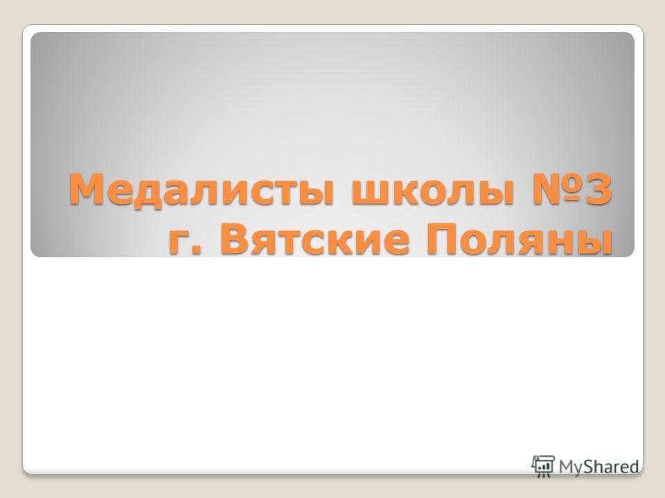 Медалисты школы 3 г. Вятские Поляны