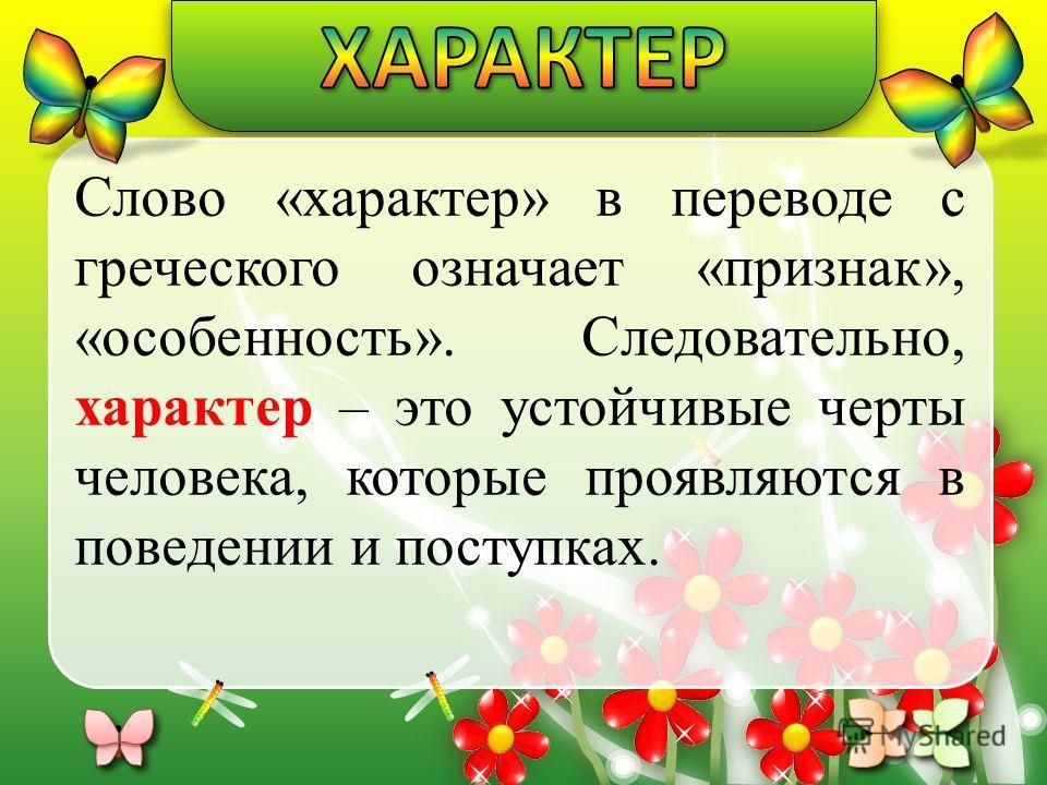 Слово «характер» в переводе с греческого означает «признак», «особенность». Следовательно, характер – это устойчивые черты человека, которые проявляются в поведении и поступках.