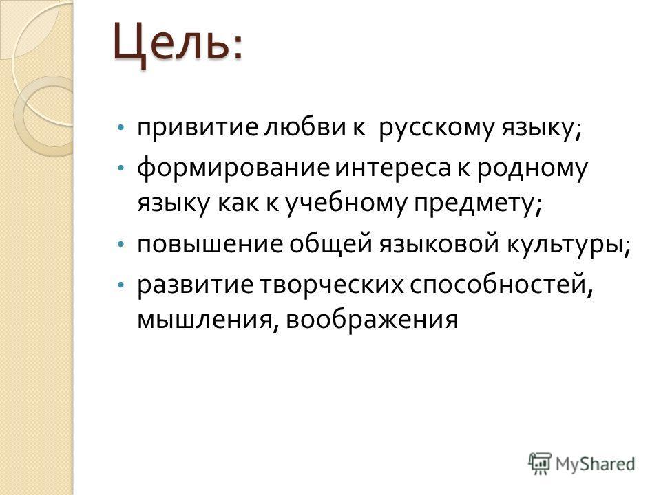 Цель : привитие любви к русскому языку ; формирование интереса к родному языку как к учебному предмету ; повышение общей языковой культуры ; развитие творческих способностей, мышления, воображения