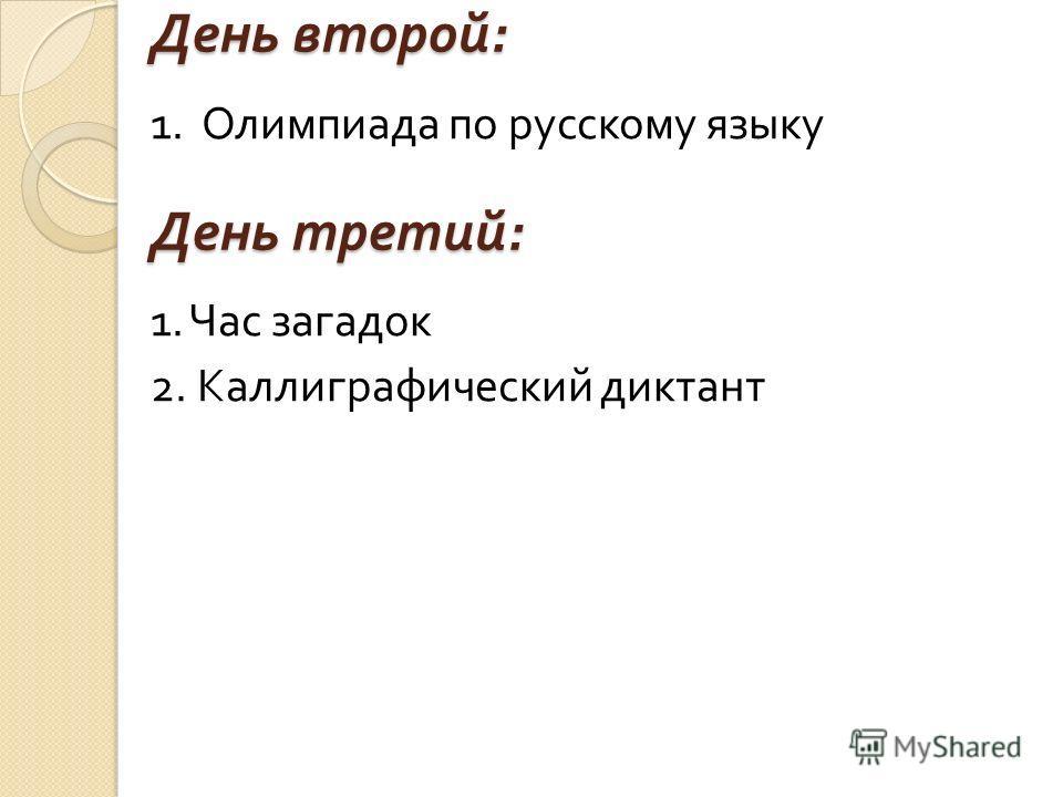 День второй : 1. Олимпиада по русскому языку 1. Час загадок 2. Каллиграфический диктант День третий :
