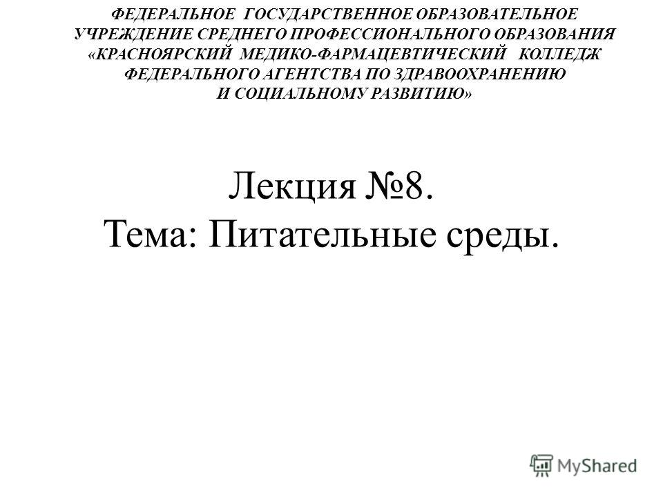 Лекция 8. Тема: Питательные среды. ФЕДЕРАЛЬНОЕ ГОСУДАРСТВЕННОЕ ОБРАЗОВАТЕЛЬНОЕ УЧРЕЖДЕНИЕ СРЕДНЕГО ПРОФЕССИОНАЛЬНОГО ОБРАЗОВАНИЯ «КРАСНОЯРСКИЙ МЕДИКО-ФАРМАЦЕВТИЧЕСКИЙ КОЛЛЕДЖ ФЕДЕРАЛЬНОГО АГЕНТСТВА ПО ЗДРАВООХРАНЕНИЮ И СОЦИАЛЬНОМУ РАЗВИТИЮ»