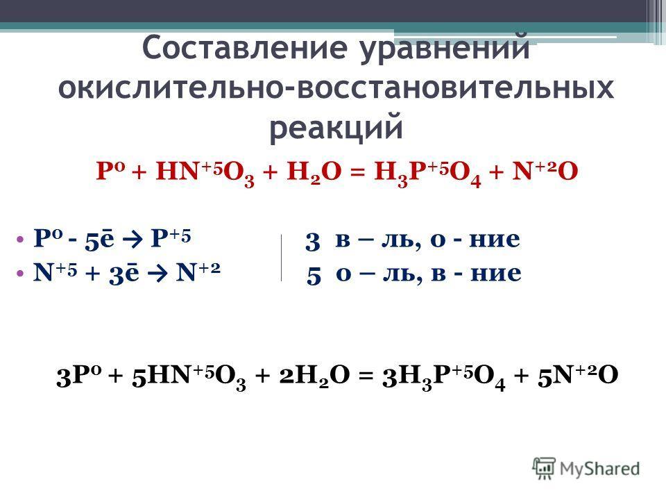 Составление уравнений окислительно-восстановительных реакций P 0 + HN +5 O 3 + H 2 O = H 3 P +5 O 4 + N +2 O P 0 - 5ē P +5 3 в – ль, о - ние N +5 + 3ē N +2 5 о – ль, в - ние 3P 0 + 5HN +5 O 3 + 2H 2 O = 3H 3 P +5 O 4 + 5N +2 O