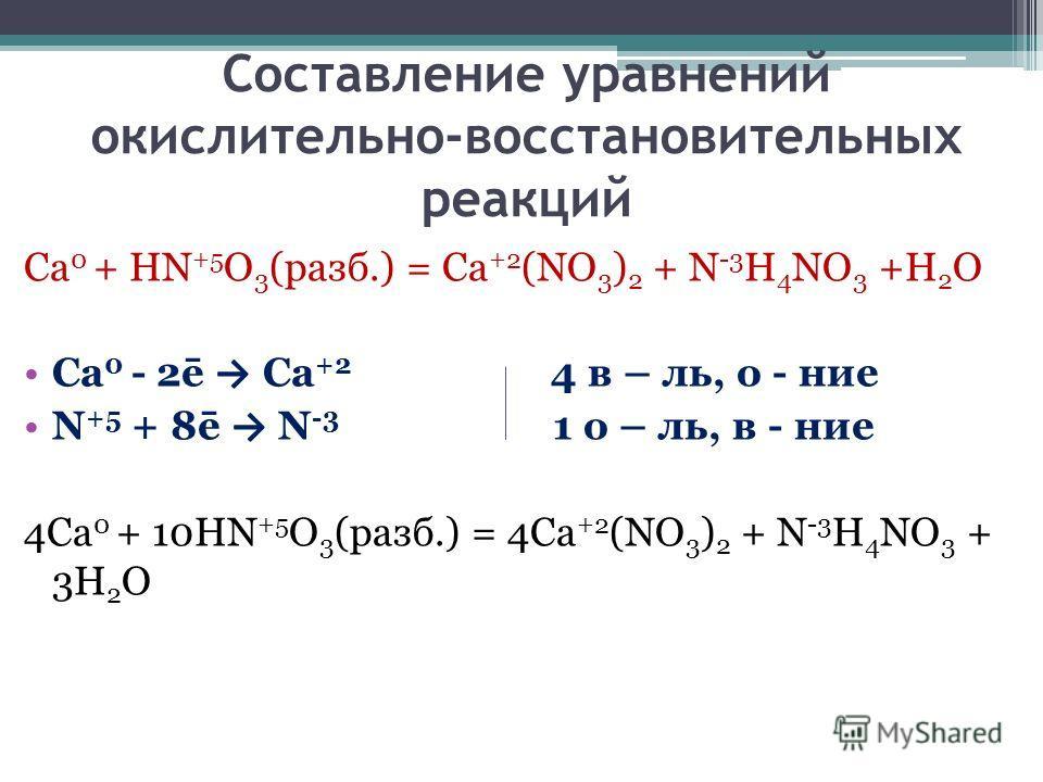 Составление уравнений окислительно-восстановительных реакций Ca 0 + HN +5 O 3 (разб.) = Ca +2 (NO 3 ) 2 + N -3 H 4 NO 3 +H 2 O Ca 0 - 2ē Ca +2 4 в – ль, о - ние N +5 + 8ē N -3 1 о – ль, в - ние 4Ca 0 + 10HN +5 O 3 (разб.) = 4Ca +2 (NO 3 ) 2 + N -3 H