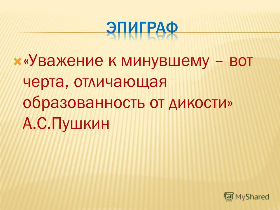 «Уважение к минувшему – вот черта, отличающая образованность от дикости» А.С.Пушкин