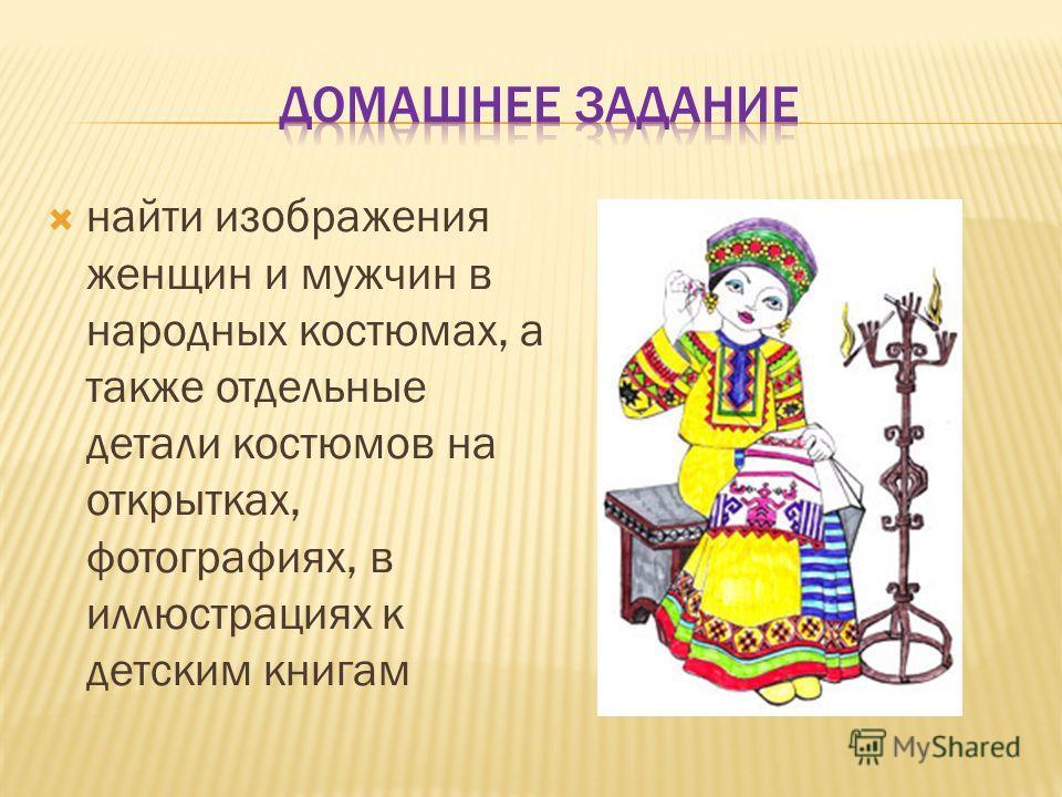 найти изображения женщин и мужчин в народных костюмах, а также отдельные детали костюмов на открытках, фотографиях, в иллюстрациях к детским книгам