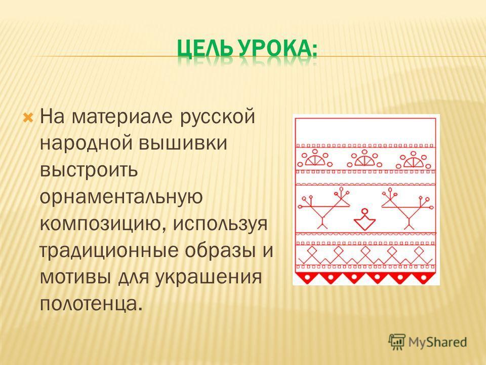 На материале русской народной вышивки выстроить орнаментальную композицию, используя традиционные образы и мотивы для украшения полотенца.