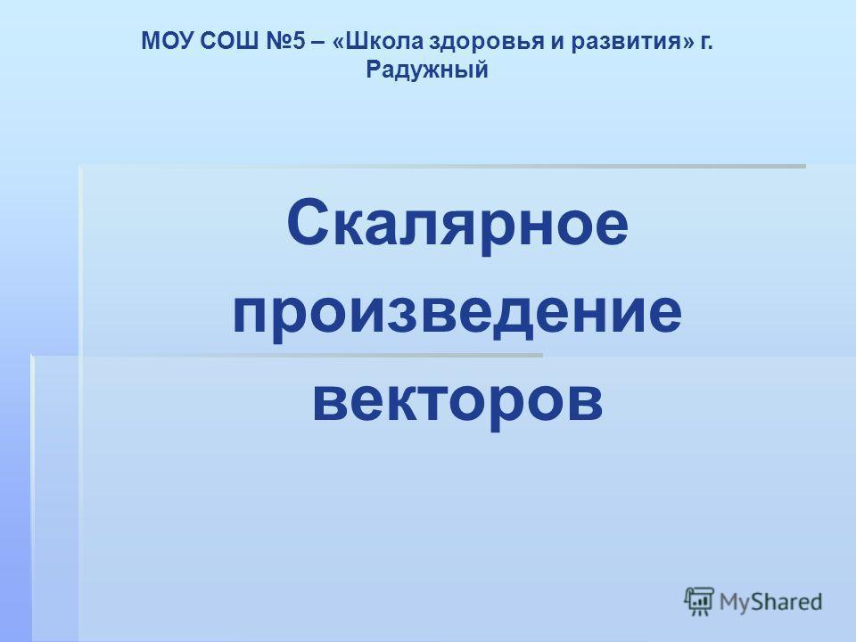 Скалярное произведение векторов МОУ СОШ 5 – «Школа здоровья и развития» г. Радужный