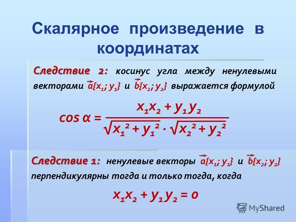 Следствие 1: Следствие 1: ненулевые векторы a{x 1 ; y 1 } и b{x 2 ; y 2 } перпендикулярны тогда и только тогда, когда x 1 x 2 + y 1 y 2 = 0 Следствие 2: Следствие 2: косинус угла между ненулевыми векторами a{x 1 ; y 1 } и b{x 2 ; y 2 } выражается фор