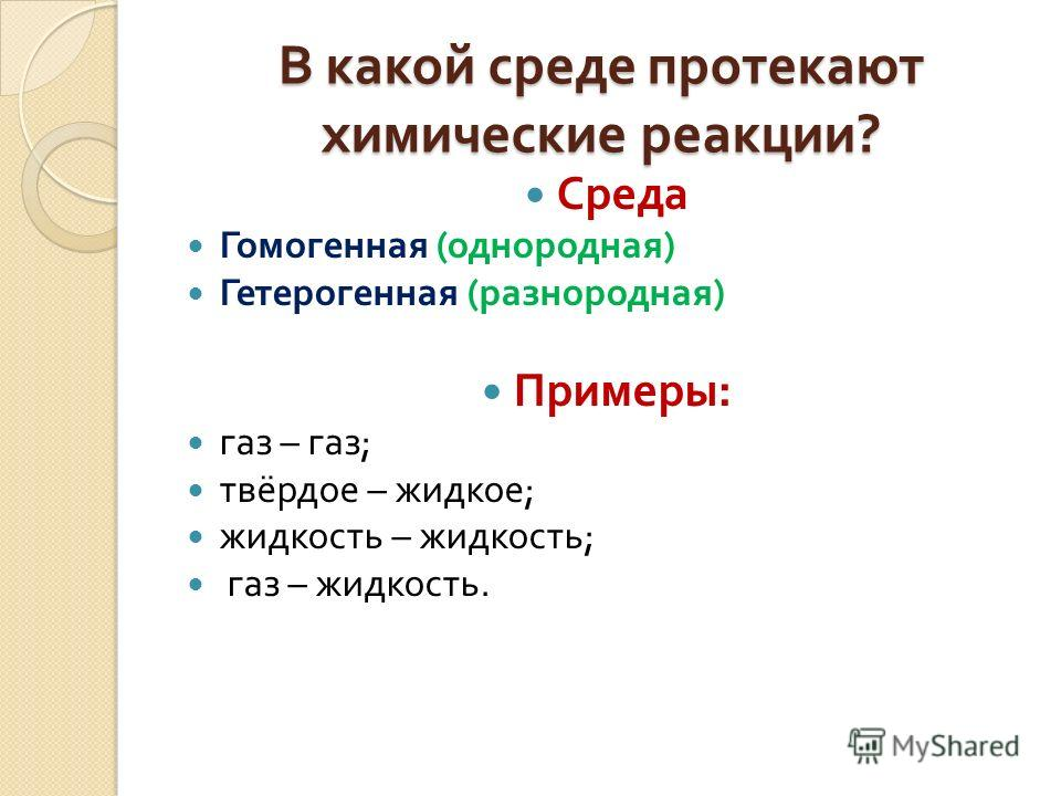 В какой среде протекают химические реакции ? Среда Гомогенная ( однородная ) Гетерогенная ( разнородная ) Примеры : газ – газ ; твёрдое – жидкое ; жидкость – жидкость ; газ – жидкость.