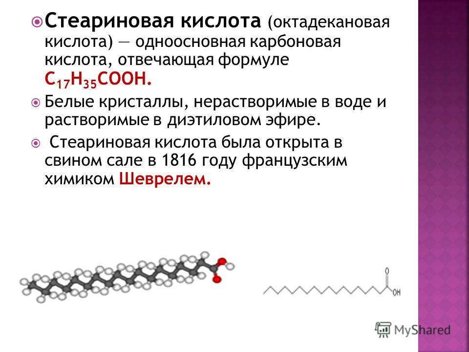 Стеариновая кислота (октадекановая кислота) одноосновная карбоновая кислота, отвечающая формуле C 17 H 35 COOH. Белые кристаллы, нерастворимые в воде и растворимые в диэтиловом эфире. Стеариновая кислота была открыта в свином сале в 1816 году француз