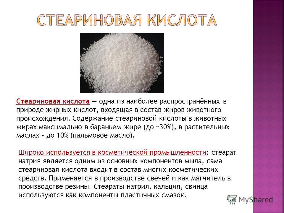 Стеариновая кислота одна из наиболее распространённых в природе жирных кислот, входящая в состав жиров животного происхождения. Содержание стеариновой кислоты в животных жирах максимально в бараньем жире (до ~30%), в растительных маслах - до 10% (пал