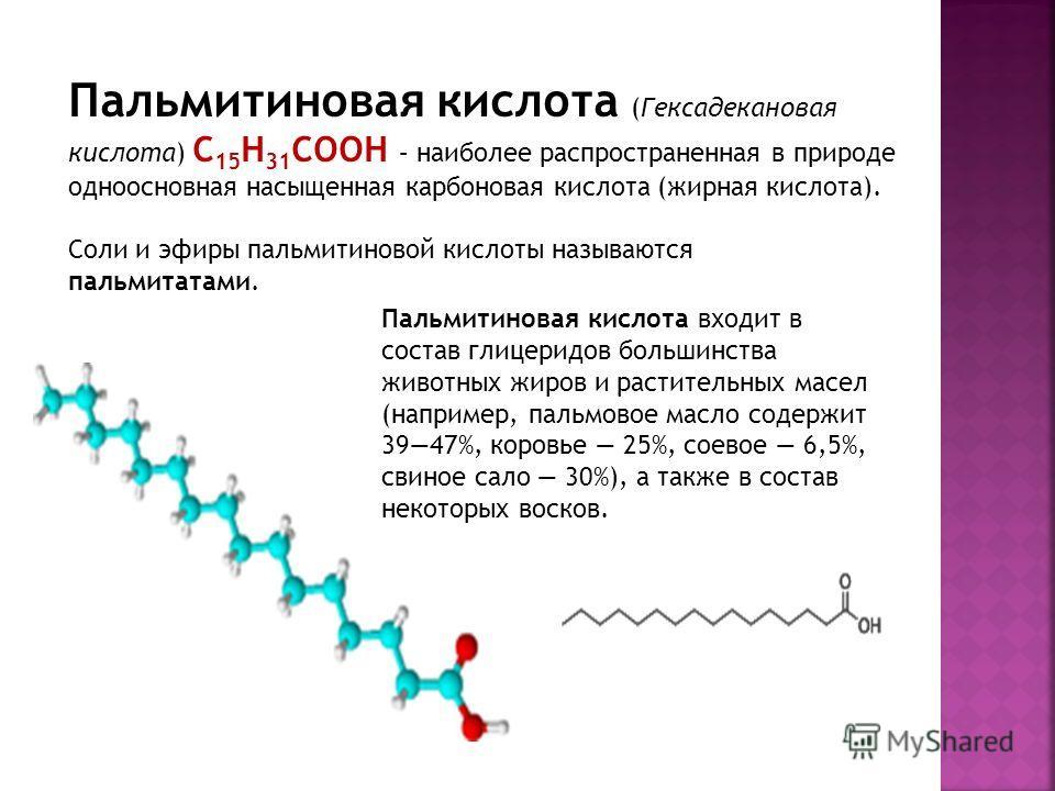 Пальмитиновая кислота (Гексадекановая кислота) C 15 H 31 COOH – наиболее распространенная в природе одноосновная насыщенная карбоновая кислота (жирная кислота). Соли и эфиры пальмитиновой кислоты называются пальмитатами. Пальмитиновая кислота входит