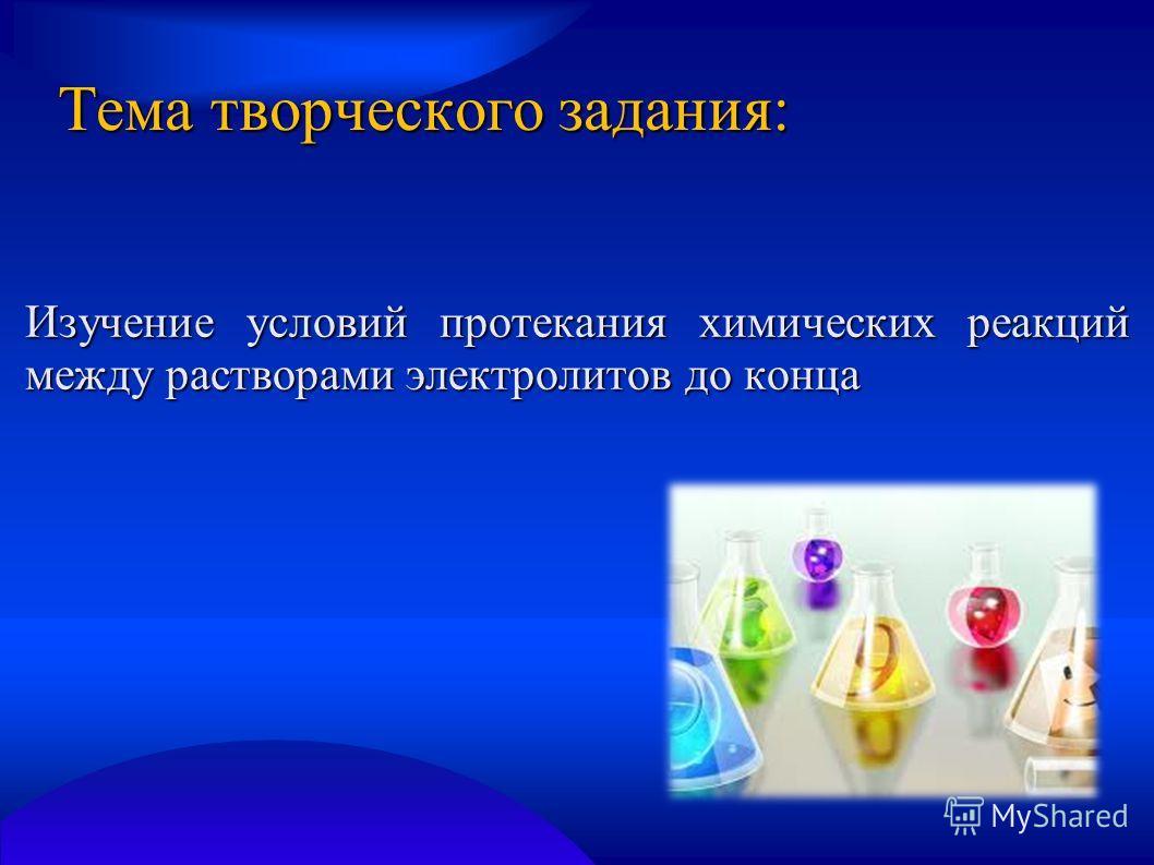 Тема творческого задания: Изучение условий протекания химических реакций между растворами электролитов до конца