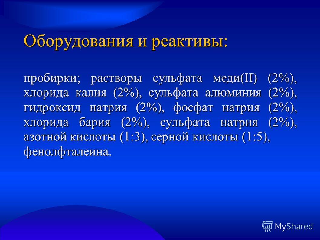 Оборудования и реактивы: пробирки; растворы сульфата меди(II) (2%), хлорида калия (2%), сульфата алюминия (2%), гидроксид натрия (2%), фосфат натрия (2%), хлорида бария (2%), сульфата натрия (2%), азотной кислоты (1:3), серной кислоты (1:5), фенолфта