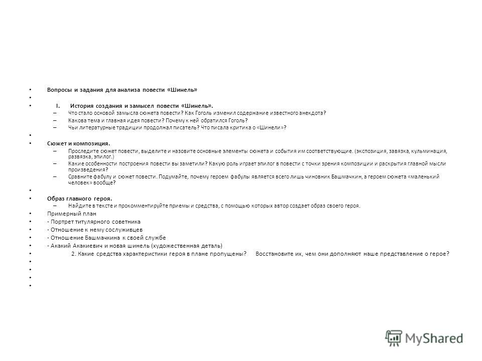 Вопросы и задания для анализа повести «Шинель» I. История создания и замысел повести «Шинель». – Что стало основой замысла сюжета повести? Как Гоголь изменил содержание известного анекдота? – Какова тема и главная идея повести? Почему к ней обратился