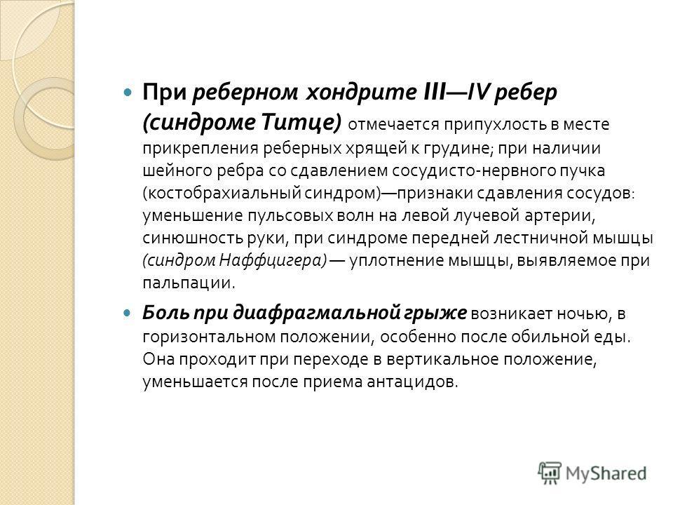 При реберном хондрите IIIIV ребер ( синдроме Титце ) отмечается припухлость в месте прикрепления реберных хрящей к грудине ; при наличии шейного ребра со сдавлением сосудисто - нервного пучка ( костобрахиальный синдром ) признаки сдавления сосудов :