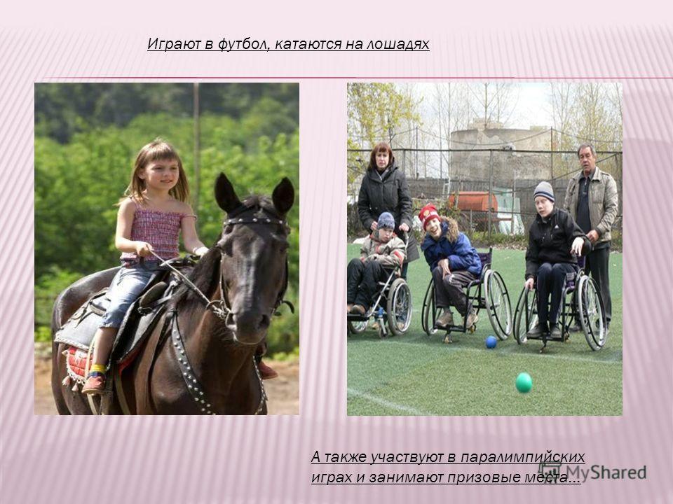 Играют в футбол, катаются на лошадях А также участвуют в паралимпийских играх и занимают призовые места…