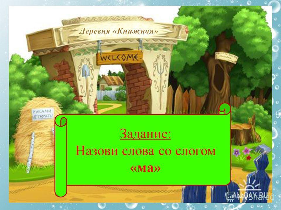 Деревня «Книжная» Задание: Назови слова со слогом «ма»