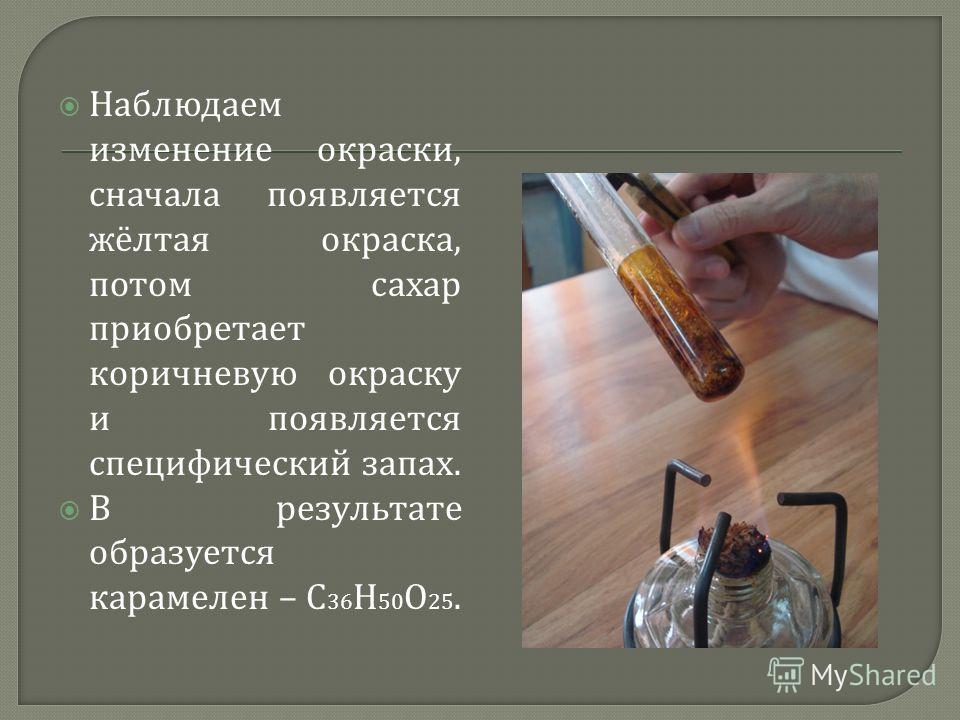 Наблюдаем изменение окраски, сначала появляется жёлтая окраска, потом сахар приобретает коричневую окраску и появляется специфический запах. В результате образуется карамелен – С 36 Н 50 О 25.