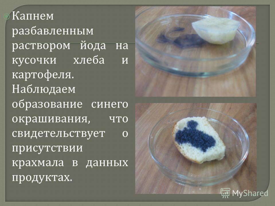 Капнем разбавленным раствором йода на кусочки хлеба и картофеля. Наблюдаем образование синего окрашивания, что свидетельствует о присутствии крахмала в данных продуктах.
