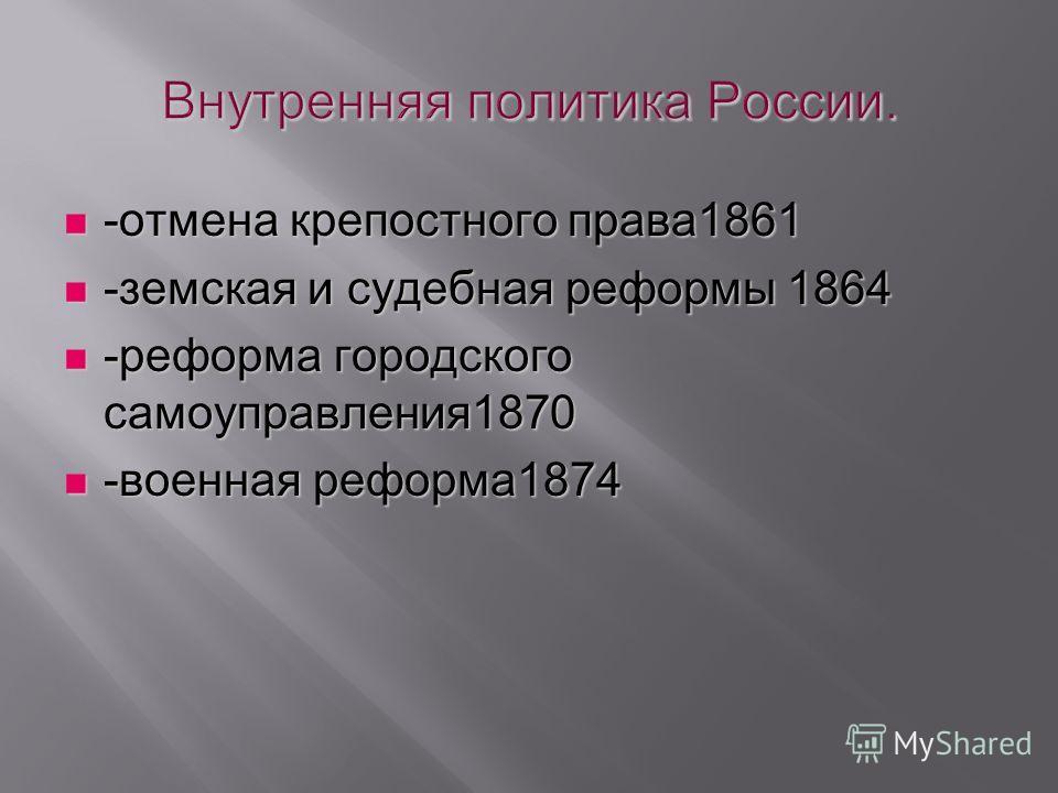 -отмена крепостного права1861 -отмена крепостного права1861 -земская и судебная реформы 1864 -земская и судебная реформы 1864 -реформа городского самоуправления1870 -реформа городского самоуправления1870 -военная реформа1874 -военная реформа1874