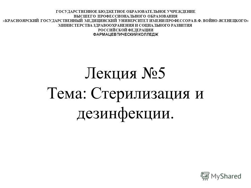 Лекция 5 Тема: Стерилизация и дезинфекции. ГОСУДАРСТВЕННОЕ БЮДЖЕТНОЕ ОБРАЗОВАТЕЛЬНОЕ УЧРЕЖДЕНИЕ ВЫСШЕГО ПРОФЕССИОНАЛЬНОГО ОБРАЗОВАНИЯ «КРАСНОЯРСКИЙ ГОСУДАРСТВЕННЫЙ МЕДИЦИНСКИЙ УНИВЕРСИТЕТ ИМЕНИ ПРОФЕССОРА В.Ф. ВОЙНО-ЯСЕНЕЦКОГО» МИНИСТЕРСТВА ЗДРАВООХР