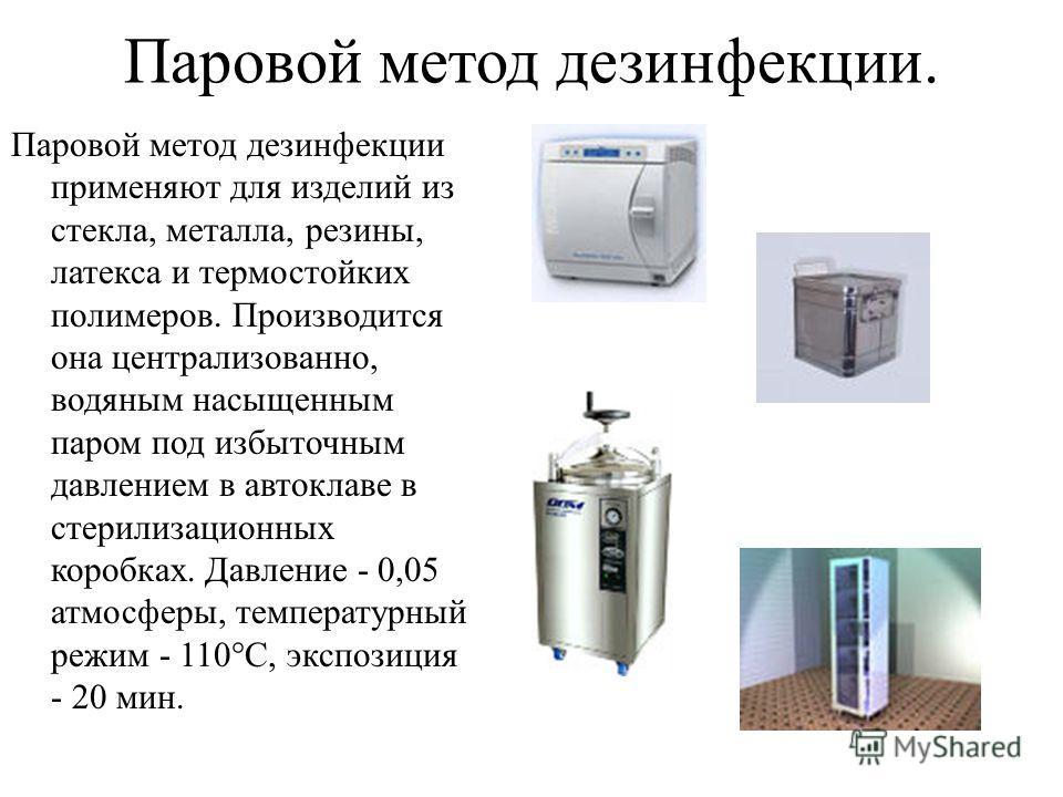 Паровой метод дезинфекции. Паровой метод дезинфекции применяют для изделий из стекла, металла, резины, латекса и термостойких полимеров. Производится она централизованно, водяным насыщенным паром под избыточным давлением в автоклаве в стерилизационны